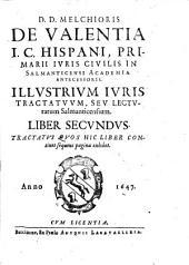 D. Melchioris De Valentia i.c. Hispani, ... Illustrium iuris tractatuum liber primus [-tertius]. Tractatus quos hic liber continet sequens pagina exhibet: D.D. Melchioris De Valentia i.c. Hispani, ... Illustrium iuris tractatuum, seu Lecturarum Salmanticensium. Liber secundus. Tractatus quos hic liber continet sequens pagina exhibet, Volume 2