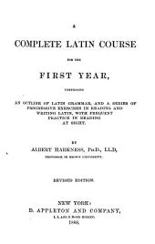 A Complete Latin Course for the First Year: Comprising an Outline of Latin Grammar, and a Series of Progressive Exercises in Reading and Writing Latin, with Frequent Practice in Reading at Sight