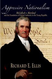 Aggressive Nationalism: McCulloch v. Maryland and the Foundation of Federal Authority in the Young Republic
