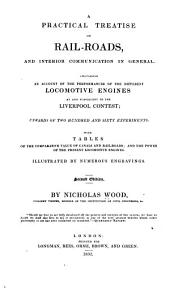 A Practical Treatise on Rail-roads, and Interior Communication in General: Containing an Account of the Performances of the Different Locomotive Engines at and Subsequent to the Liverpool Contest; Upwards of Two Hundred and Sixty Experiments; with Tables of the Comparative Value of Canals and Rail-roads; and the Power of the Present Locomotive Engines. Illustrated by Numerous Engravings