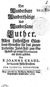 Der Wunderbare Wunderthätige Und Wundersame Luther Allen Luthrischen Glaubens-genossen, für das zweyte Luthrische Jubel-fest, zum Geschäncke, zu einiger Illumination ans Liecht gestellet