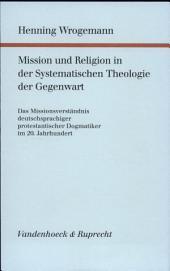 Mission und Religion in der systematischen Theologie der Gegenwart: das Missionsverständnis deutschsprachiger protestantischer Dogmatiker im 20. Jahrhundert
