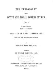 The Collected Works of Dugald Stewart: The philosophy of the active and moral powers of man ... To which is prefixed part second of the Outlines of moral philosophy. 1855
