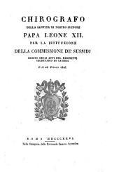 Chirografo della santità di nostro signore Papa Leone 12. per l'istituzione della commissione de' sussidi esibito negli atti del Farinetti segretario di Camera il dì 28 febrajo 1826
