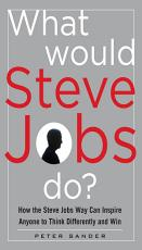 What Would Steve Jobs Do  How the Steve Jobs Way Can Inspire Anyone to Think Differently and Win PDF