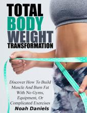 Total Bodyweight Transformation: Discover How To Build Muscle And Burn Fat With No Gyms, Equipment, Or Complicated Exercises