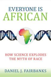 Everyone Is African: How Science Explodes the Myth of Race
