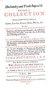 Husbandry and trade improv'd: being a collection of many valuable materials relating to corn, cattle, coals, hops, wool, &c.; with a compleat catalogue of the several sorts of earths, and their proper product ... as also full and exact histories of trades, as malting, brewing, &c. ... an account of the rivers of England, &c. and how far they may be made navigable; of weights and measures ... the vegetation of plants, &c, Volume 3