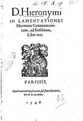 D. Hieronymi In lamentationes Hieremiae commentariorum, ad Eusebium, libri tres