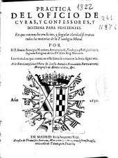 Practica del oficio de curas, y confessores, y dotrina para penitentes: en que ... se tratan todas las materias de la Theologia Moral