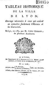 Tableau historique de la ville de Lyon: Ouvrage nécessaire à ceux qui veulent en connaître facilement l'histoire et les curiosités