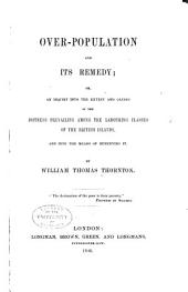Over-population, and Its Remedy: Or, An Inquiry Into the Extent and Causes of the Distress Prevailing Among the Labouring Classes of the British Islands, and Into the Means of Remedying it