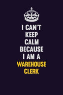 I Can't Keep Calm Because I Am a Warehouse Clerk
