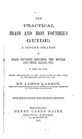 The Practical Brass and Iron Founder's Guide: A Concise Treatise on Brass Founding, Moulding, the Metals and Their Alloys, Etc