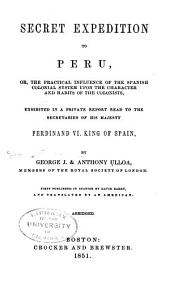 Secret Expedition to Peru: Or, The Practical Influence of the Spanish Colonial System Upon the Character and Habits of the Colonists : Exhibited in a Private Report Read to the Secretaries of His Majesty, Ferdinand VI King of Spain