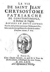 La vie de saint Jean Chrysostome, patriarche de Constantinople et Docteur de l'Eglise, divisée en douze livres...