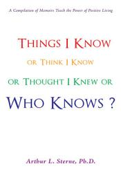 Things I Know Or Think I Know Or Thought I Knew Or Who Knows  Book PDF