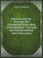 Marcus und die Synopse der Evangelien Nach dem Urkundlichen Text und das Geschichtliche vom Leben Jesu