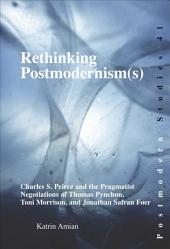 Rethinking Postmodernism(s): Charles S. Peirce and the Pragmatist Negotiations of Thomas Pynchon, Toni Morrison, and Jonathan Safran Foer