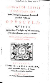 Opuscula: quibis pleraque sacrae theologiae mysteria explicantur, & vitae rectè instituendae praecepta traduntur. Ab ipso auctore, paullò ante mortem, variè aucta & recensita