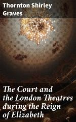 The Court and the London Theatres during the Reign of Elizabeth