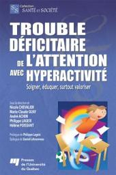 Trouble Déficitaire de L'Attention Avec Hyperactivité: Soigner, Éduquer, Surtout Valoriser