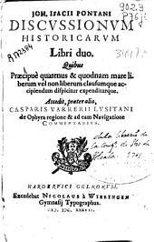 Joh. Isacij Pontani Discussionum historicarum libri duo: quibus praecipuè quatenus & quodnam mare liberum vel non liberum clausumque accipiendum dispicitur expenditurque