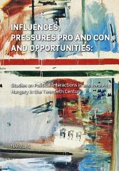 Influences, Pressures Pro and Con, and Opportunities: Studies on Political Interactions in and Involving Hungary in the Twentieth Century