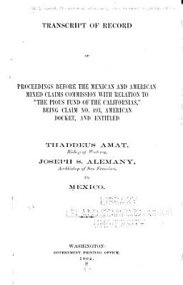 Transcript of Record of Proceedings Before the Mexican and American Mixed Claims Commission with Relation to  The Pious Fund of the Californias   PDF