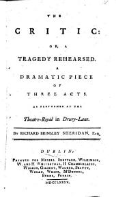 The Critic: Or, a Tragedy Rehearsed. A Dramatic Piece of Three Acts. As Performed at the Theatre-Royal in Drury-Lane. By Richard Brinsley Sheridan, Esq, Volume 2