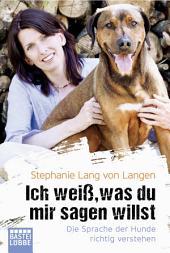 Ich weiß, was du mir sagen willst: Die Sprache der Hunde richtig verstehen