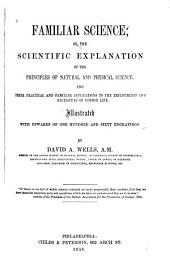 Familiar Science, Or, the Scientific Explanation of the Principles of Natural and Physical Science: And Their Practical and Familiar Applications to the Employments and Necessities of Common Life