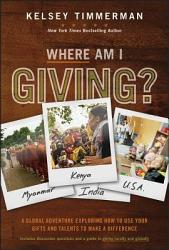 Where Am I Giving A Global Adventure Exploring How To Use Your Gifts And Talents To Make A Difference Book PDF