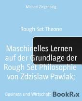 Maschinelles Lernen auf der Grundlage der Rough Set Philosophie von Zdzislaw Pawlak;: Rough Set Theorie