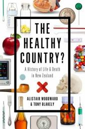 The Healthy Country?: A History of Life & Death in New Zealand