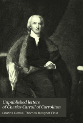 Unpublished letters of Charles Carroll of Carrollton: and of his father, Charles Carroll of Doughoregan