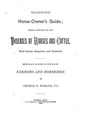 Illustrated Horse-owner's Guide: Being a Synopsis of the Diseases of Horses and Cattle, Their Causes, Symptoms and Treatment, Especially Adapted to the Use of Farmers and Horsemen