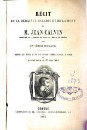 Récit de la dernière maladie et de la mort de M. Jean Calvin, ministre de la parole de Dieu en l'Eglise de Genève