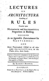 Lectures on Architecture: Consisting of Rules Founded Upon Harmonick and Arithmetical Proportions in Building