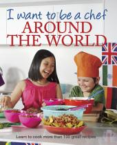 I Want to be a Chef - Around the World: Learn to cook more than 100 great recipes