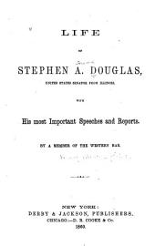 Life of Stephen A. Douglas: With His Most Important Speeches and Reports