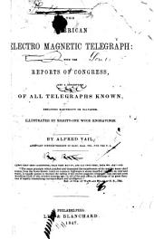 The American Electro Magnetic Telegraph: With the Reports of Congress, and a Description of All Telegraphs Known, Employing Electricity Or Galvanism. Illustrated by Eighty-one Wood Engravings