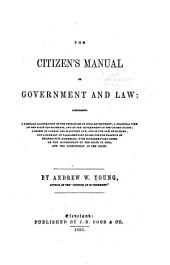 The Citizen's Manual of Government and Law: Comprising a Familiar Illustration of the Principles of Civil Government; a Practical View of the State Governments, and of the Government of the United States; a Digest of Common and Statutory Law, and of the Law of Nations; and a Summary of Parliamentary Rules, for the Practice of Deliberate Assemblies; with Supplementary Notes on the Government Of...Ohio, and the Constitution of the State