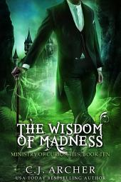 The Wisdom of Madness: Book 10 of the Ministry Of Curiosities Series
