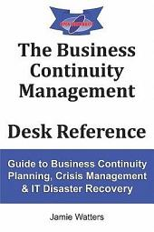 The Business Continuity Management Desk Reference: Guide to Business Continuity Planning, Crisis Management & IT Disaster Recovery