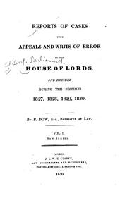 Reports of Cases Upon Appeals and Writs of Error in the House of Lords: And Decided During the Sessions 1827 [-1832.], Volume 1