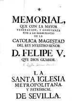 Memorial, que ... pone a las reales plantas de la Catolica Magestad del Rey ... Felipe V. ... la Santa Iglesia Metropolitana y Patriarcal de Sevilla. [Controverting the primacy of the Church of Toledo among the Spanish dioceses.]