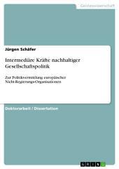 Intermediäre Kräfte nachhaltiger Gesellschaftspolitik: Zur Politikvermittlung europäischer Nicht-Regierungs-Organisationen