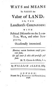 Ways and Means to Raise the Value of Land, Or, The Landlord's Companion: With Political Discourses on the Land-tax, War, and Other Subjects Occasionally Intermixed
