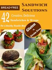 Bread-Free Sandwich Solutions: 42 Creative, Delicious Gluten & Grain Free Sandwiches & Wraps For A Healthy Humble Meal
